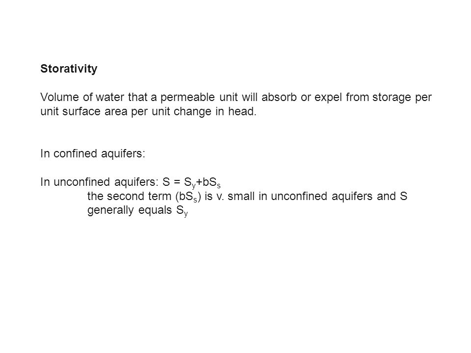 Storativity Volume of water that a permeable unit will absorb or expel from storage per unit surface area per unit change in head. In confined aquifer