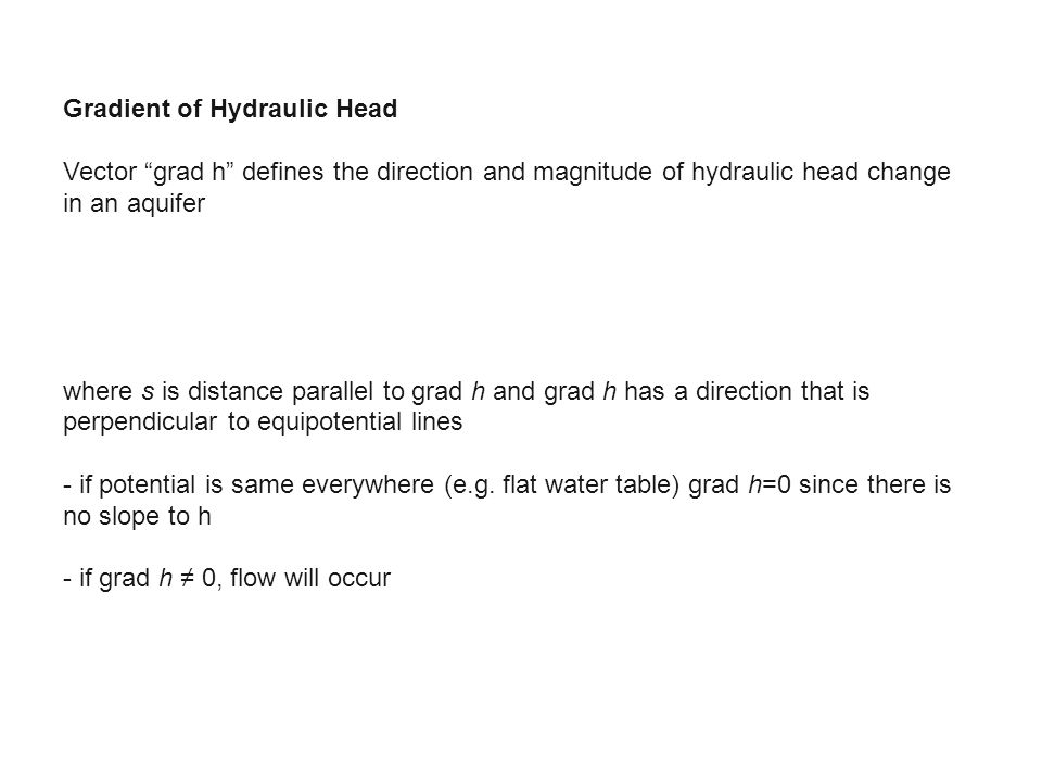 Gradient of Hydraulic Head Vector grad h defines the direction and magnitude of hydraulic head change in an aquifer where s is distance parallel to grad h and grad h has a direction that is perpendicular to equipotential lines - if potential is same everywhere (e.g.