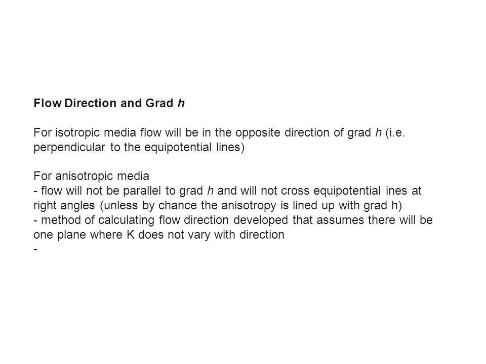 Flow Direction and Grad h For isotropic media flow will be in the opposite direction of grad h (i.e. perpendicular to the equipotential lines) For ani
