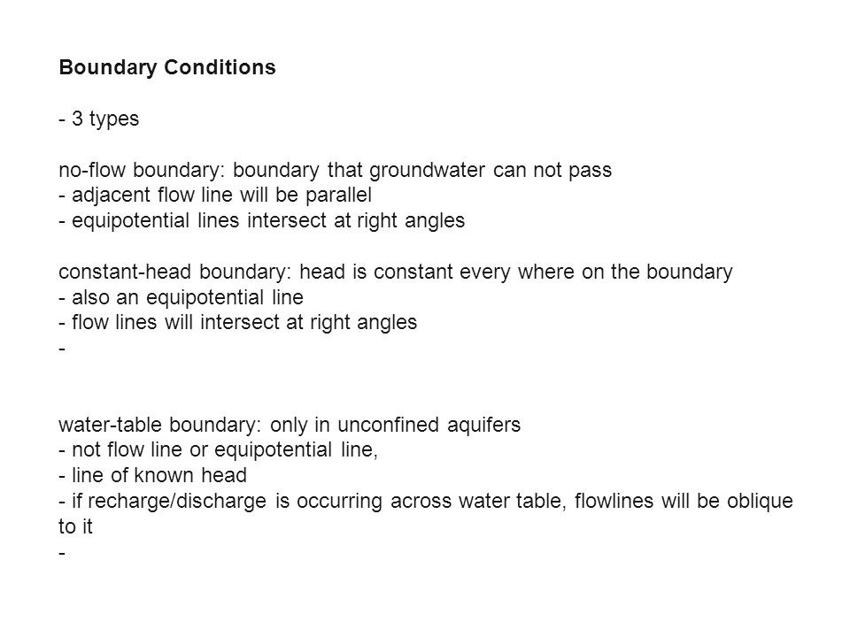 Boundary Conditions - 3 types no-flow boundary: boundary that groundwater can not pass - adjacent flow line will be parallel - equipotential lines int
