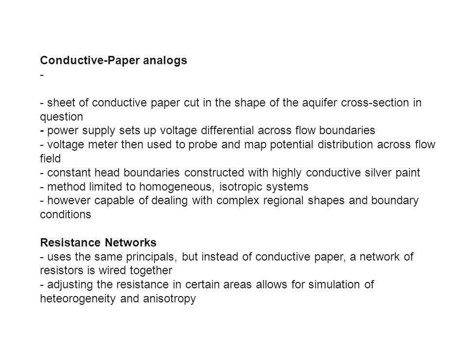 Conductive-Paper analogs - - sheet of conductive paper cut in the shape of the aquifer cross-section in question - power supply sets up voltage differ