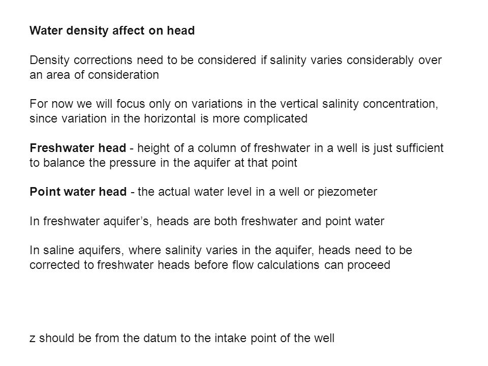 Water density affect on head Density corrections need to be considered if salinity varies considerably over an area of consideration For now we will focus only on variations in the vertical salinity concentration, since variation in the horizontal is more complicated Freshwater head - height of a column of freshwater in a well is just sufficient to balance the pressure in the aquifer at that point Point water head - the actual water level in a well or piezometer In freshwater aquifer's, heads are both freshwater and point water In saline aquifers, where salinity varies in the aquifer, heads need to be corrected to freshwater heads before flow calculations can proceed z should be from the datum to the intake point of the well