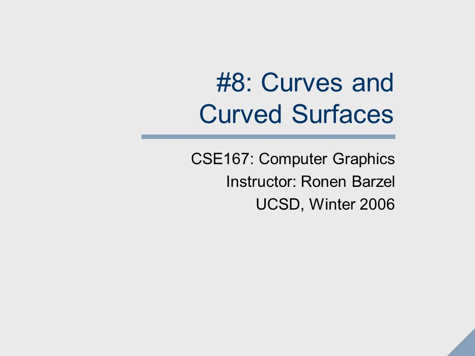 #8: Curves and Curved Surfaces CSE167: Computer Graphics Instructor: Ronen Barzel UCSD, Winter 2006