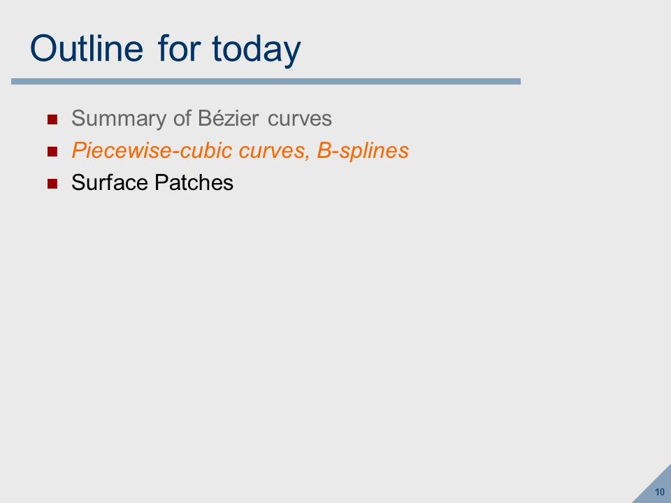 10 Outline for today Summary of Bézier curves Piecewise-cubic curves, B-splines Surface Patches