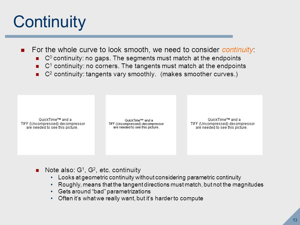 13 Continuity For the whole curve to look smooth, we need to consider continuity: C 0 continuity: no gaps.