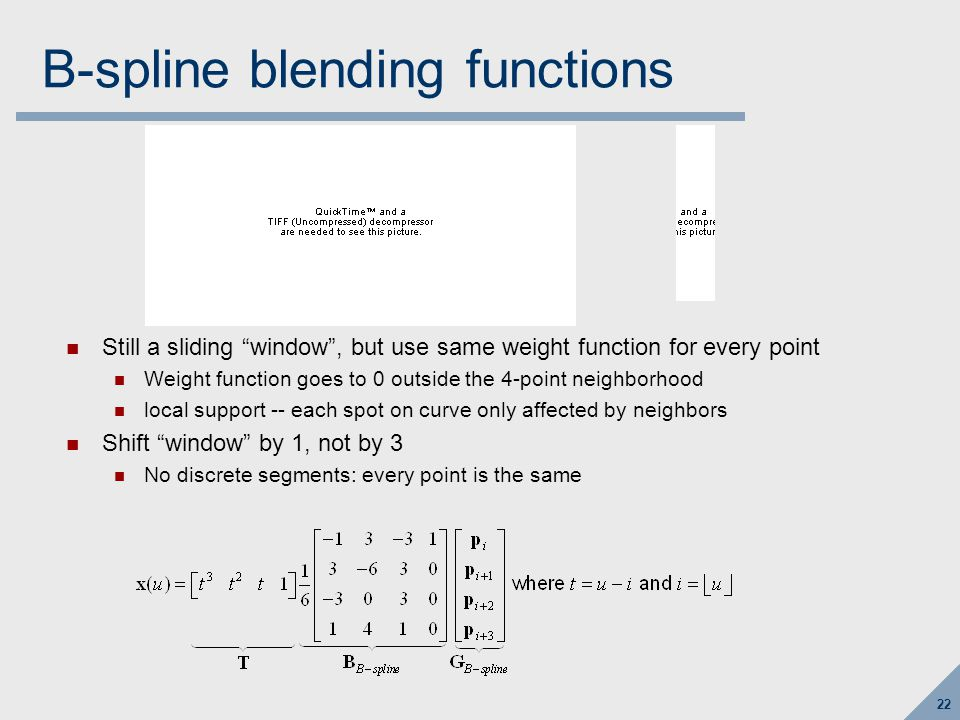 22 B-spline blending functions Still a sliding window , but use same weight function for every point Weight function goes to 0 outside the 4-point neighborhood local support -- each spot on curve only affected by neighbors Shift window by 1, not by 3 No discrete segments: every point is the same