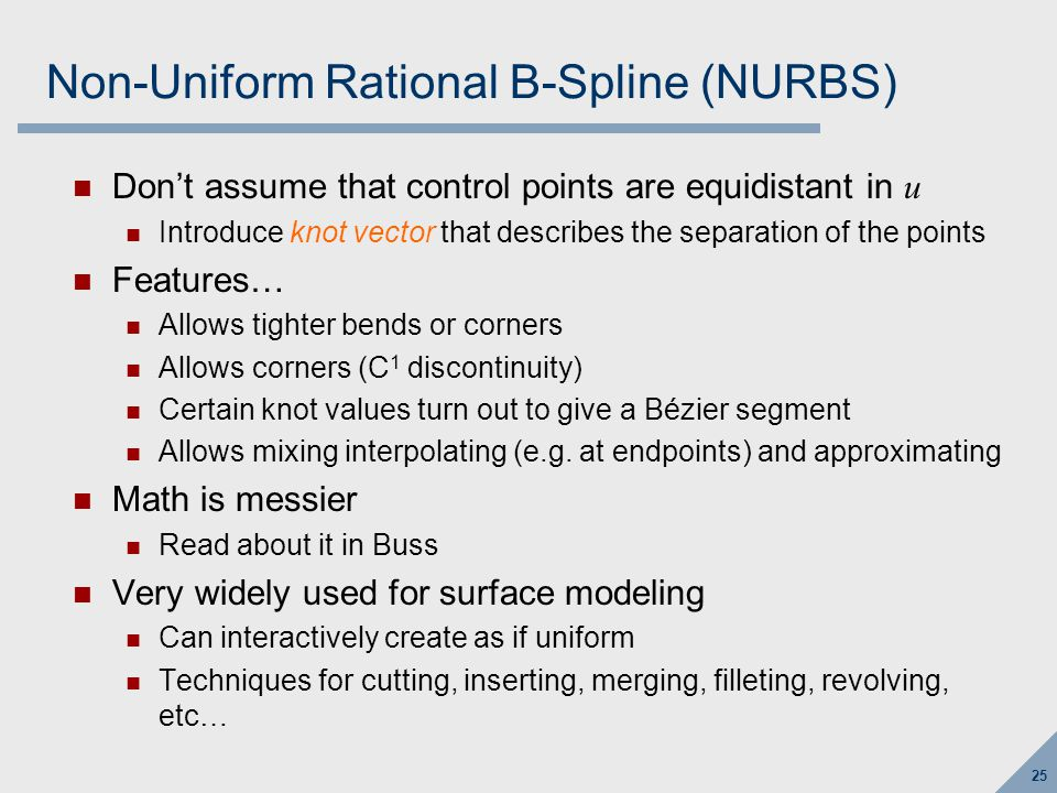 25 Non-Uniform Rational B-Spline (NURBS) Don't assume that control points are equidistant in u Introduce knot vector that describes the separation of the points Features… Allows tighter bends or corners Allows corners (C 1 discontinuity) Certain knot values turn out to give a Bézier segment Allows mixing interpolating (e.g.