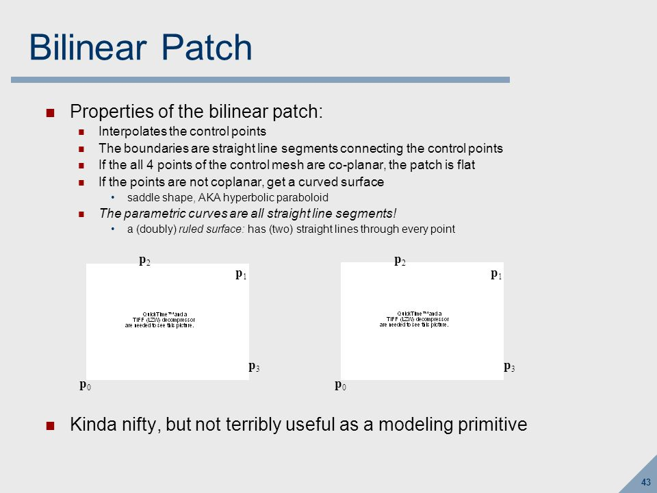 43 Bilinear Patch Properties of the bilinear patch: Interpolates the control points The boundaries are straight line segments connecting the control points If the all 4 points of the control mesh are co-planar, the patch is flat If the points are not coplanar, get a curved surface saddle shape, AKA hyperbolic paraboloid The parametric curves are all straight line segments.