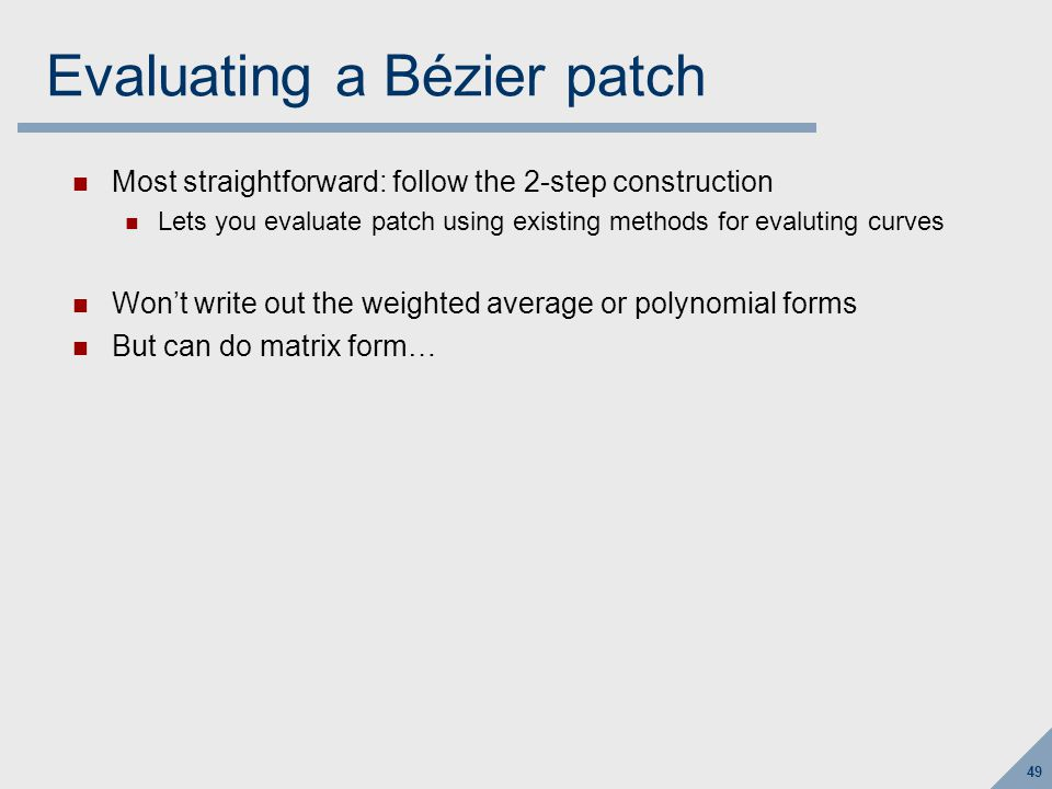 49 Evaluating a Bézier patch Most straightforward: follow the 2-step construction Lets you evaluate patch using existing methods for evaluting curves Won't write out the weighted average or polynomial forms But can do matrix form…