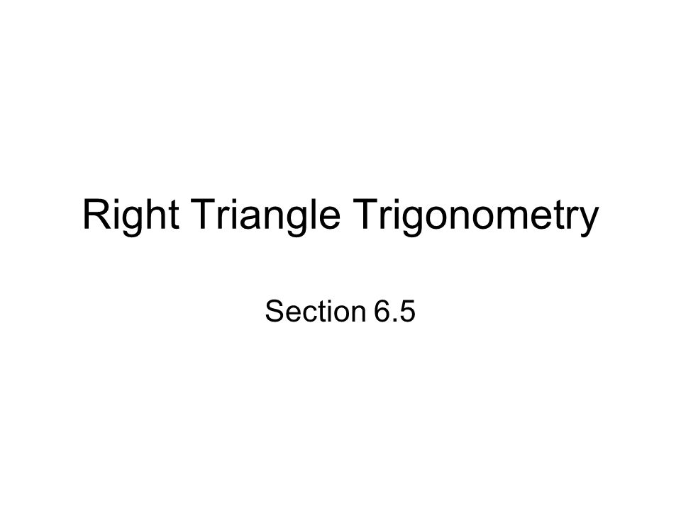Right Triangle Trigonometry Section 6.5