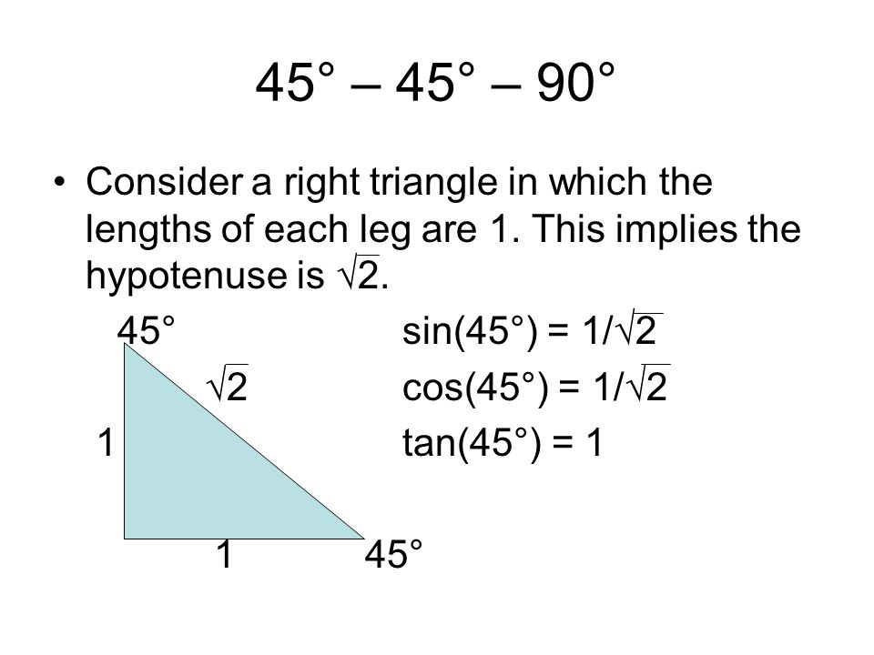 45° – 45° – 90° Consider a right triangle in which the lengths of each leg are 1. This implies the hypotenuse is √2. 45°sin(45°) = 1/√2 √2cos(45°) = 1