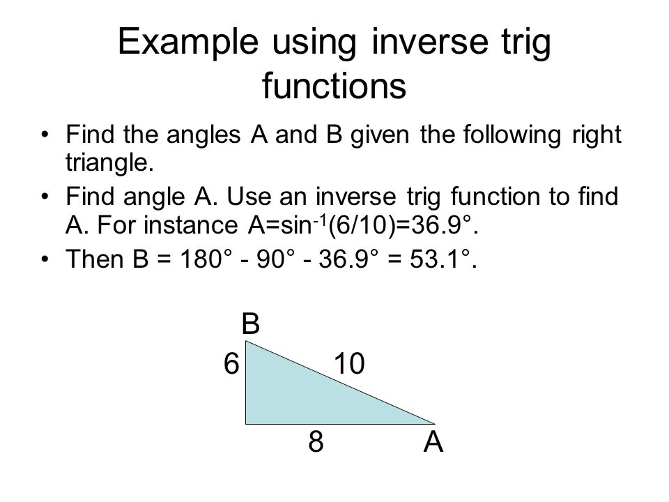 Example using inverse trig functions Find the angles A and B given the following right triangle. Find angle A. Use an inverse trig function to find A.