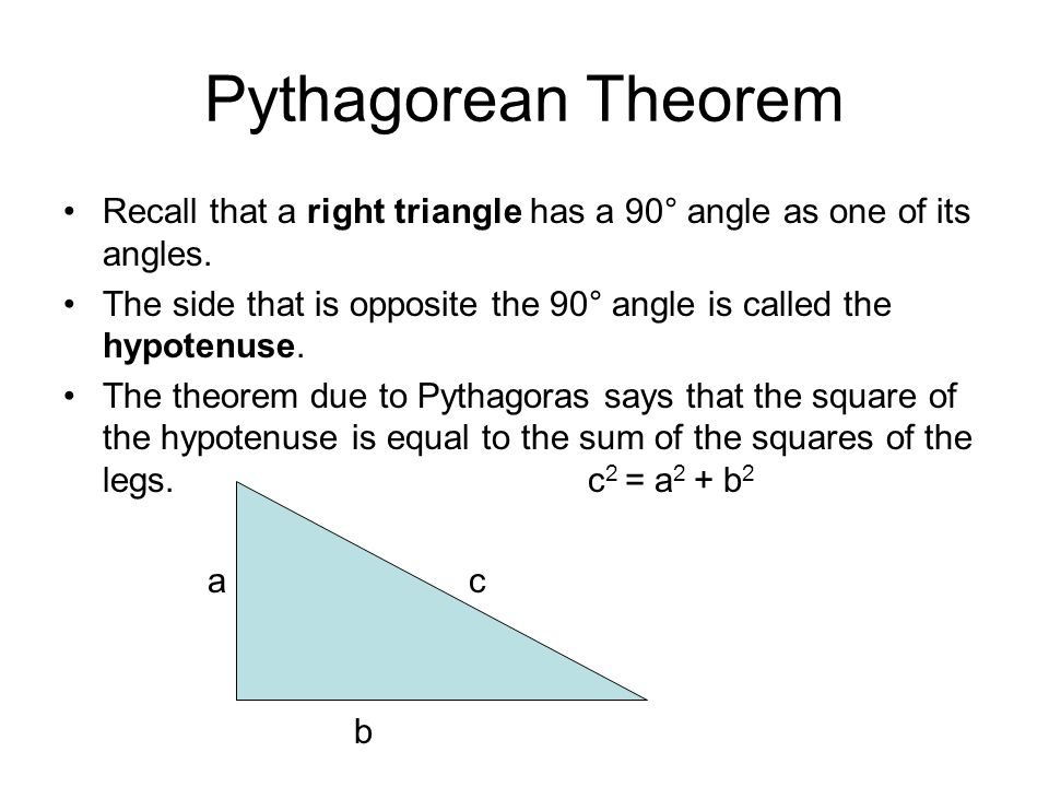 Pythagorean Theorem Recall that a right triangle has a 90° angle as one of its angles. The side that is opposite the 90° angle is called the hypotenus