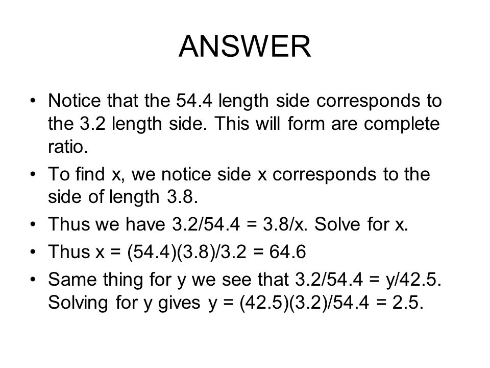 ANSWER Notice that the 54.4 length side corresponds to the 3.2 length side. This will form are complete ratio. To find x, we notice side x corresponds