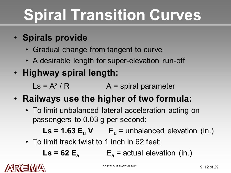 COPYRIGHT © AREMA 2012 9: 12 of 29 Spiral Transition Curves Spirals provide Gradual change from tangent to curve A desirable length for super-elevatio
