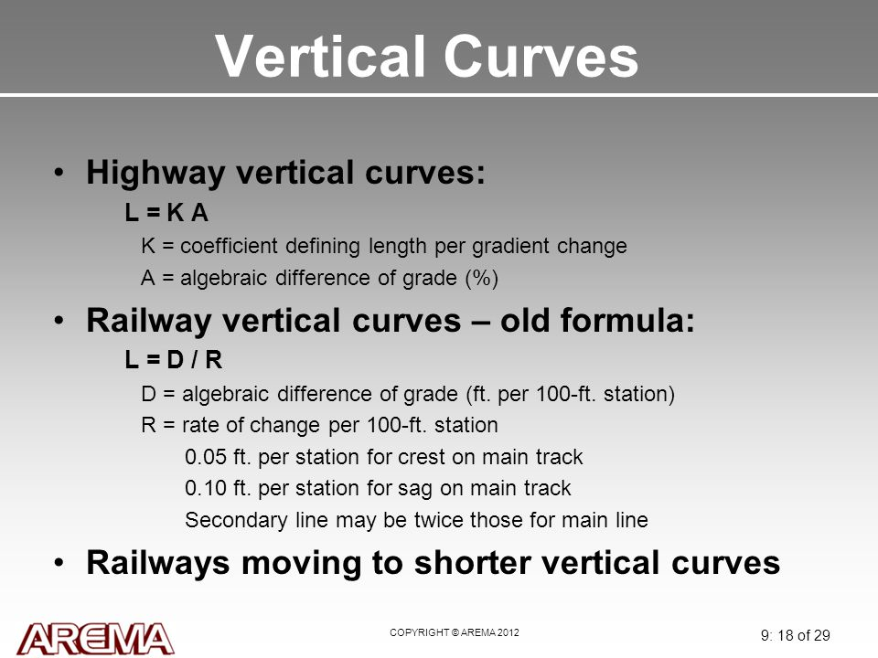 COPYRIGHT © AREMA 2012 9: 18 of 29 Vertical Curves Highway vertical curves: L = K A K = coefficient defining length per gradient change A = algebraic