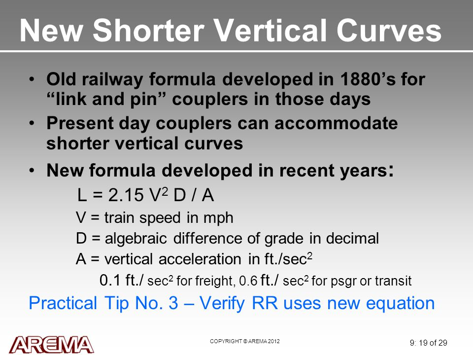 "COPYRIGHT © AREMA 2012 9: 19 of 29 New Shorter Vertical Curves Old railway formula developed in 1880's for ""link and pin"" couplers in those days Prese"