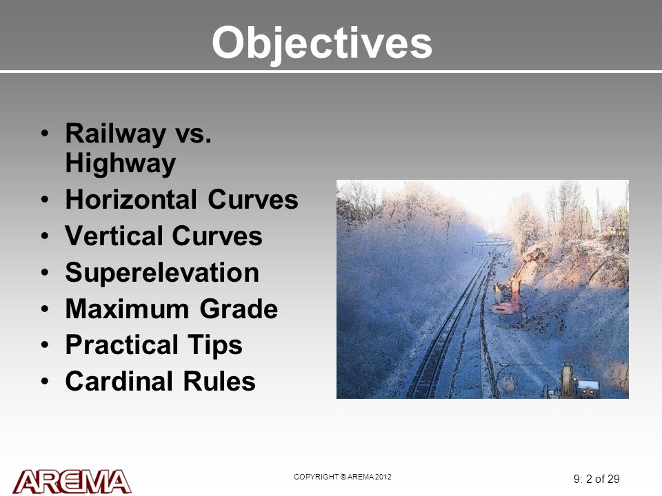 COPYRIGHT © AREMA 2012 9: 2 of 29 Objectives Railway vs. Highway Horizontal Curves Vertical Curves Superelevation Maximum Grade Practical Tips Cardina