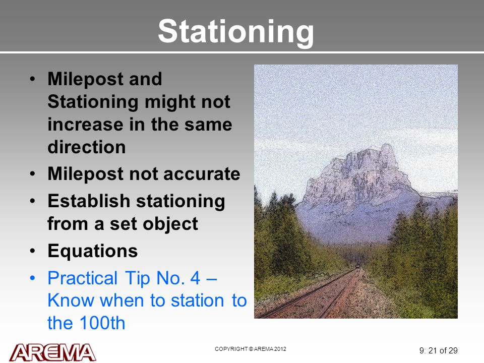 COPYRIGHT © AREMA 2012 9: 21 of 29 Stationing Milepost and Stationing might not increase in the same direction Milepost not accurate Establish station