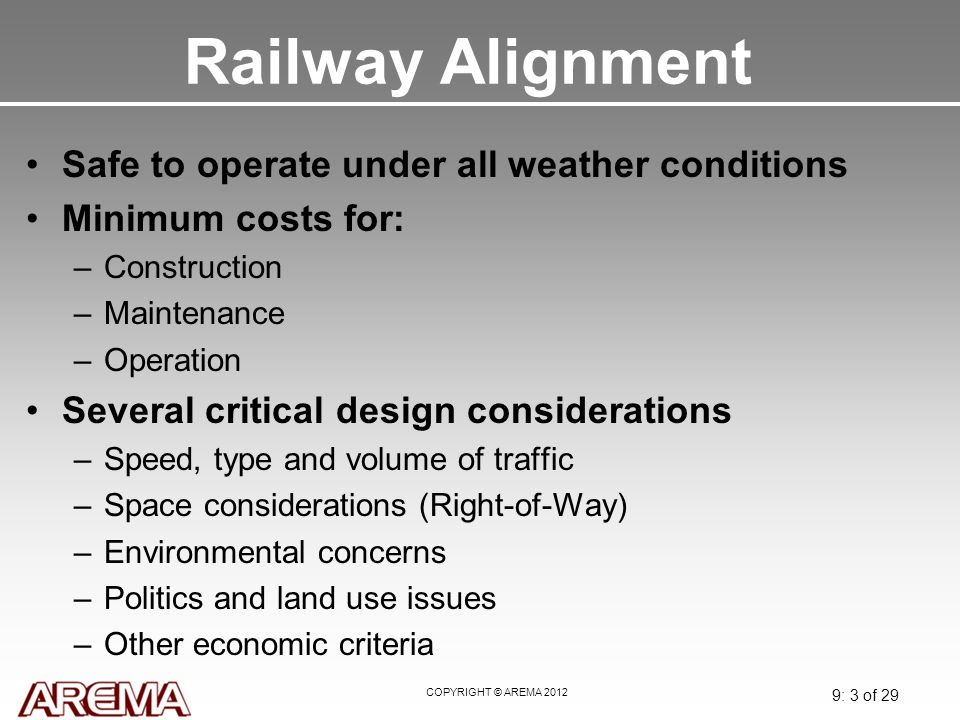COPYRIGHT © AREMA 2012 9: 3 of 29 Railway Alignment Safe to operate under all weather conditions Minimum costs for: –Construction –Maintenance –Operat