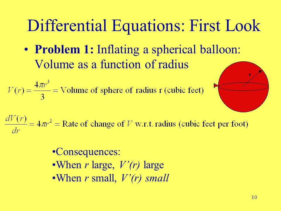10 Differential Equations: First Look Problem 1: Inflating a spherical balloon: Volume as a function of radius Consequences: When r large, V'(r) large