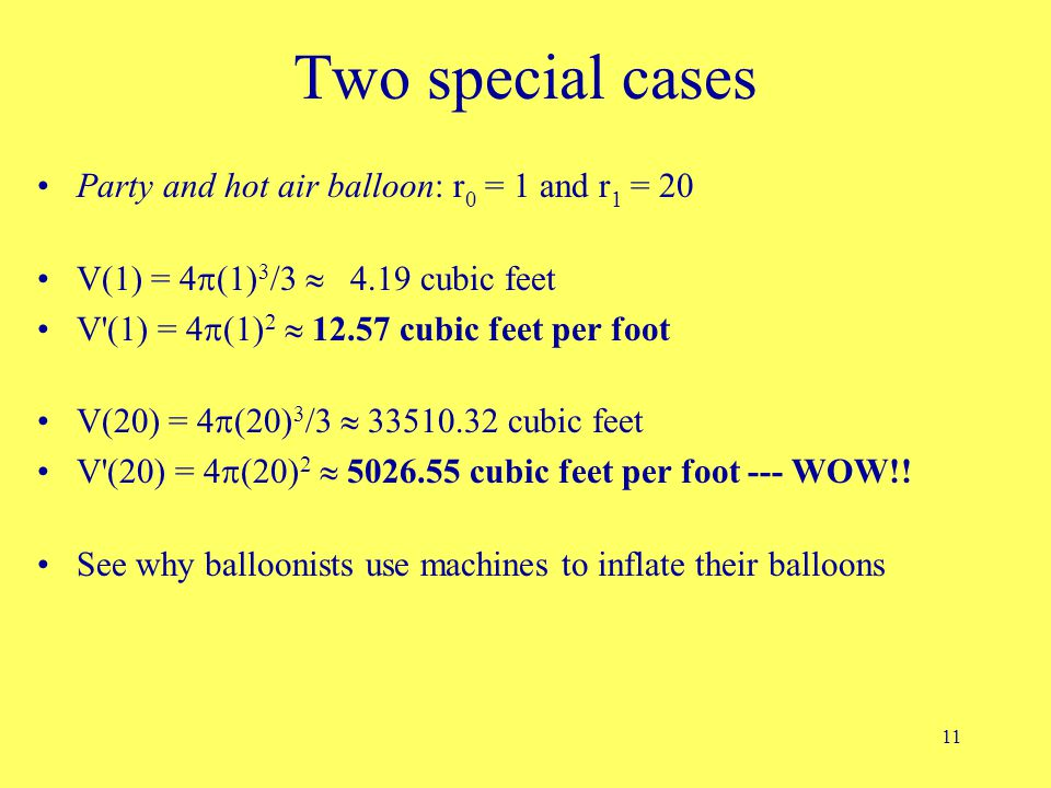 11 Two special cases Party and hot air balloon: r 0 = 1 and r 1 = 20 V(1) = 4  (1) 3 /3  4.19 cubic feet V'(1) = 4  (1) 2  12.57 cubic feet per fo