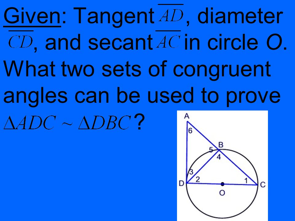 Given: Tangent, diameter, and secant in circle O. What two sets of congruent angles can be used to prove ?