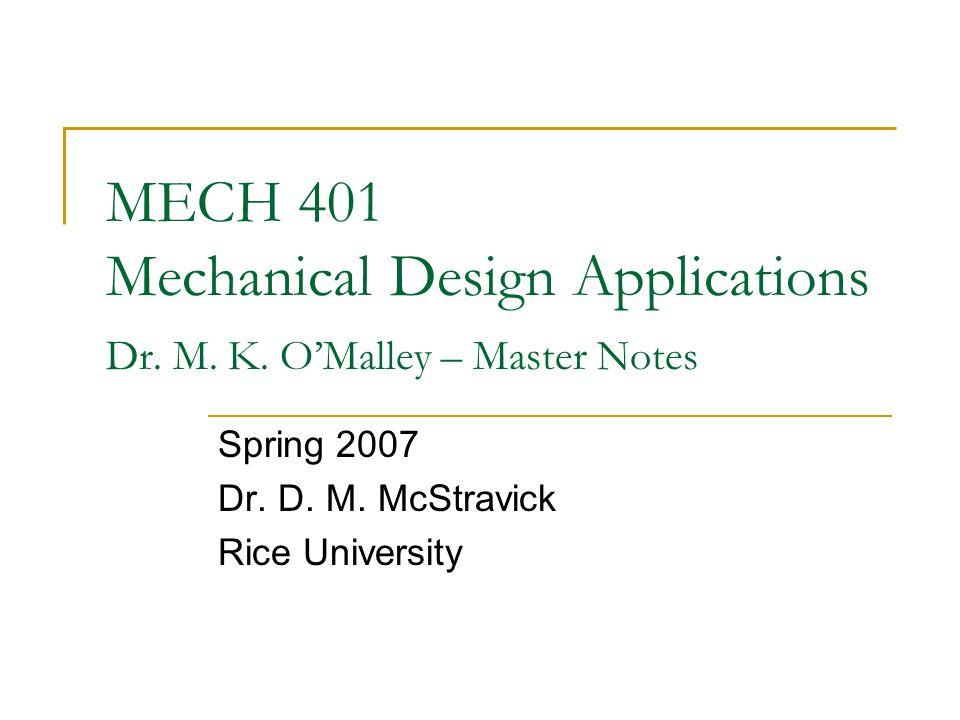 MECH 401 Mechanical Design Applications Dr. M. K. O'Malley – Master Notes Spring 2007 Dr. D. M. McStravick Rice University