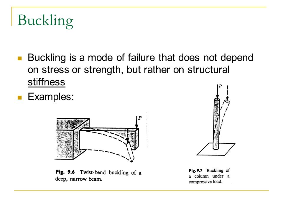 Buckling Buckling is a mode of failure that does not depend on stress or strength, but rather on structural stiffness Examples: