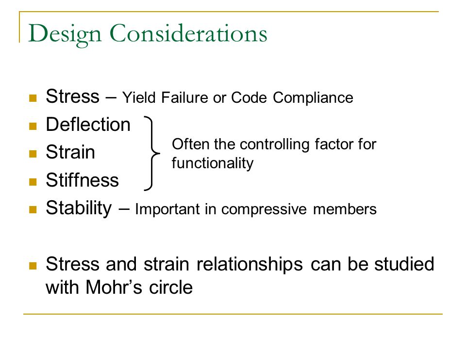 Design Considerations Stress – Yield Failure or Code Compliance Deflection Strain Stiffness Stability – Important in compressive members Stress and st