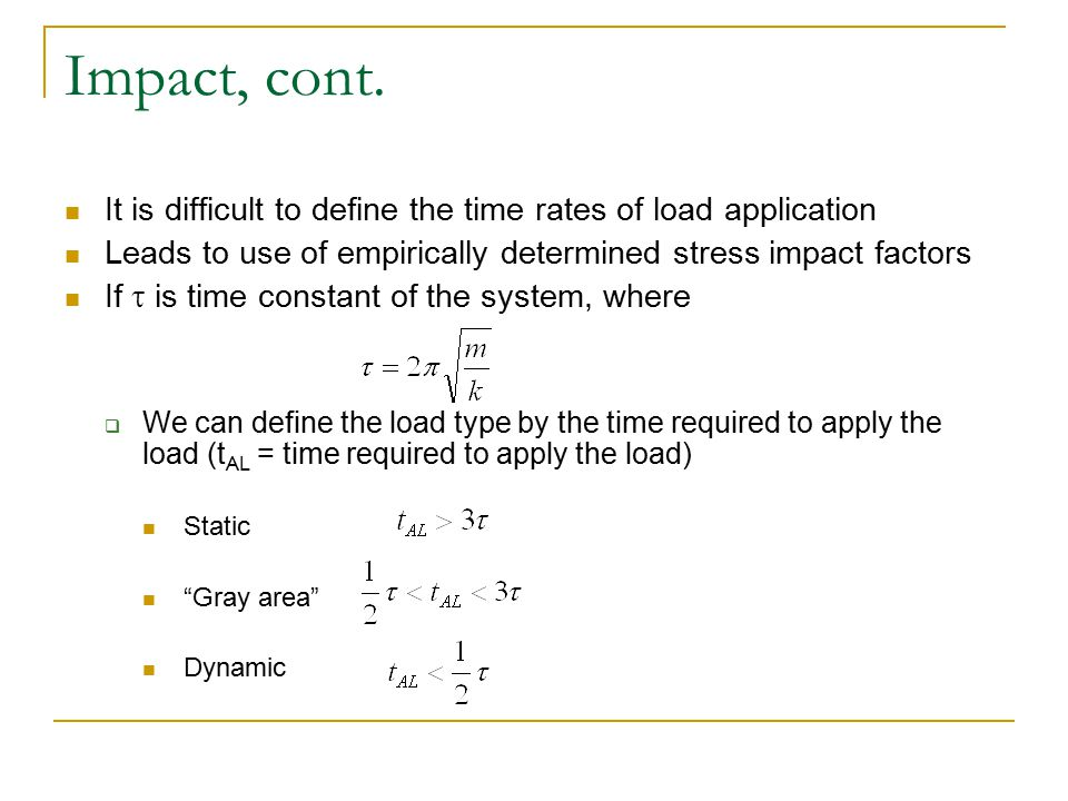 Impact, cont. It is difficult to define the time rates of load application Leads to use of empirically determined stress impact factors If  is time