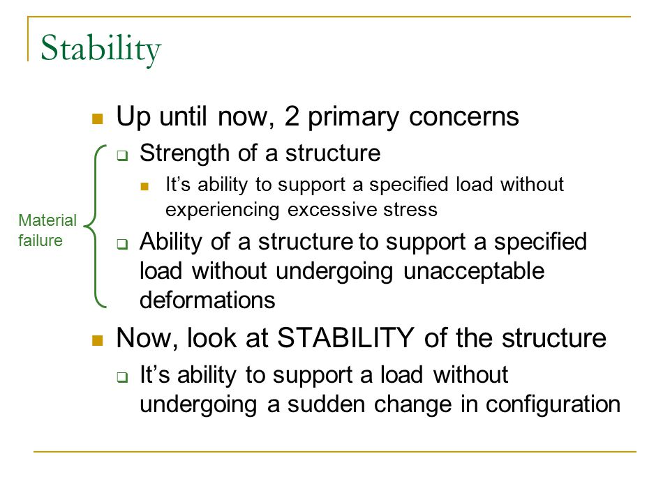 Stability Up until now, 2 primary concerns  Strength of a structure It's ability to support a specified load without experiencing excessive stress 