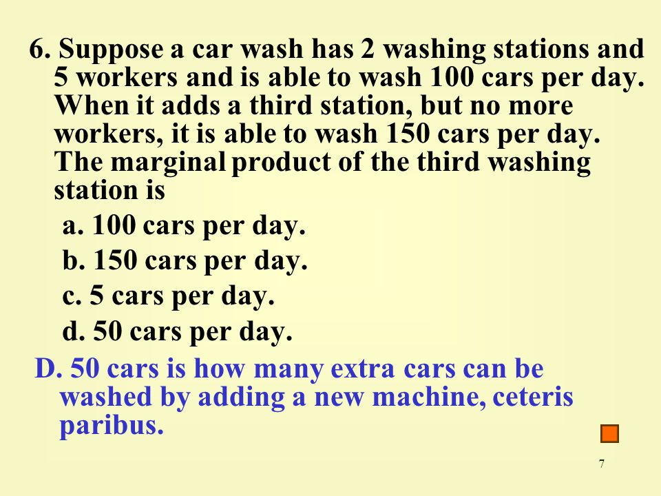 7 6. Suppose a car wash has 2 washing stations and 5 workers and is able to wash 100 cars per day.