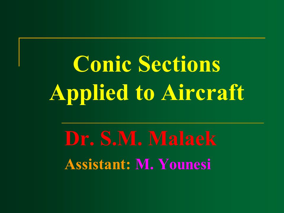Conic Sections Applied to Aircraft Dr. S.M. Malaek Assistant: M. Younesi