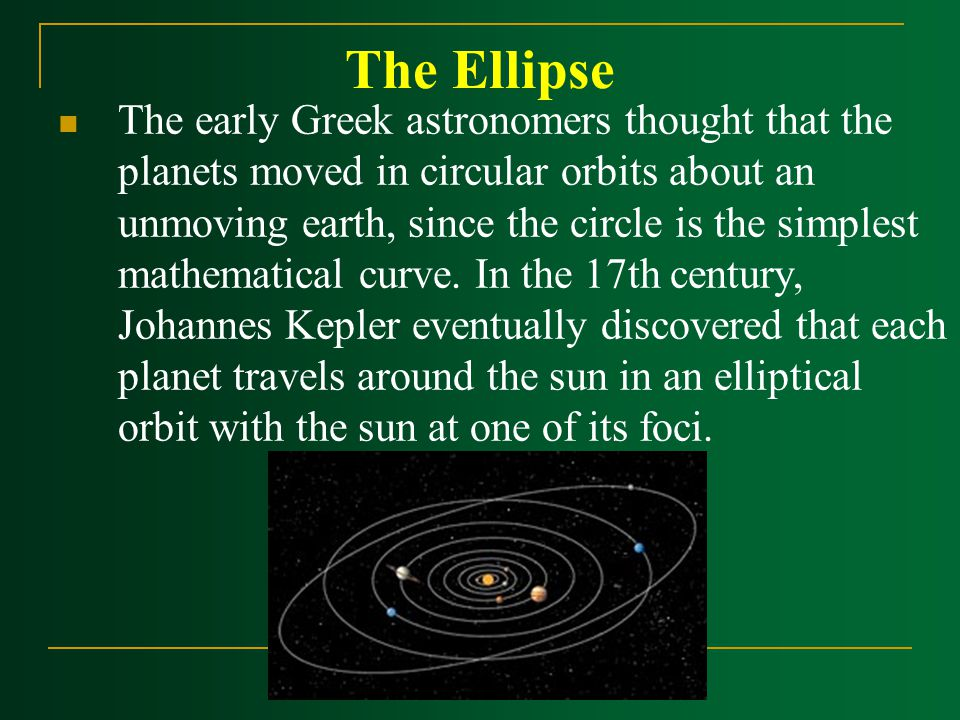 The Ellipse The early Greek astronomers thought that the planets moved in circular orbits about an unmoving earth, since the circle is the simplest mathematical curve.