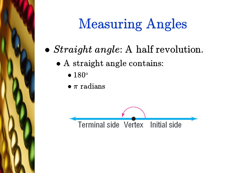 Measuring Angles Straight angle: A half revolution. A straight angle contains: 180 ± ¼ radians
