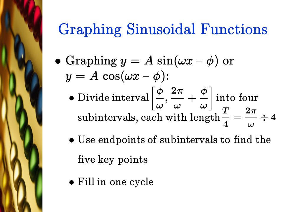 Graphing Sinusoidal Functions Graphing y = A sin(!x { Á) or y = A cos(!x { Á): Divide interval into four subintervals, each with length Use endpoints