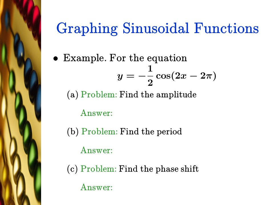 Graphing Sinusoidal Functions Example. For the equation (a) Problem: Find the amplitude Answer: (b) Problem: Find the period Answer: (c) Problem: Find