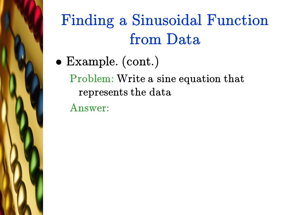 Finding a Sinusoidal Function from Data Example. (cont.) Problem: Write a sine equation that represents the data Answer:
