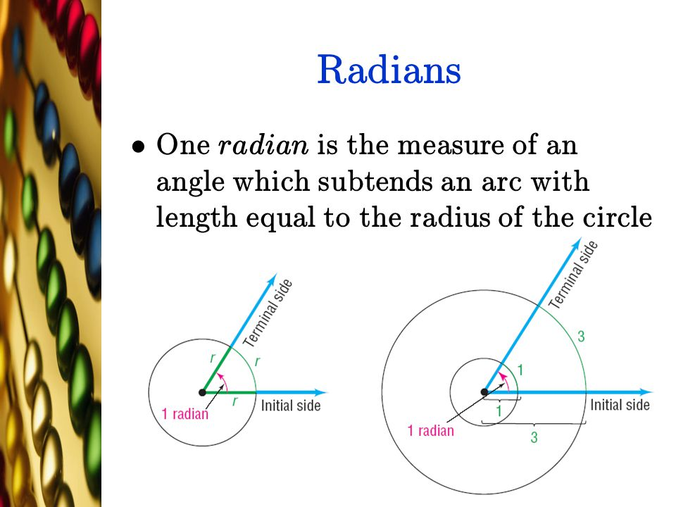 Radians One radian is the measure of an angle which subtends an arc with length equal to the radius of the circle