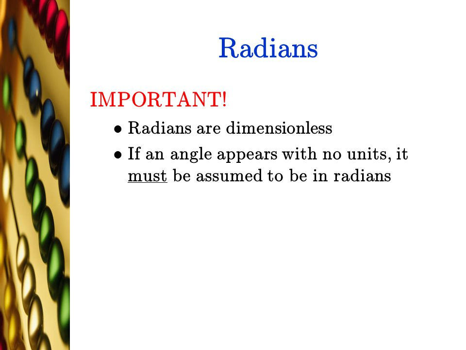 Radians IMPORTANT! Radians are dimensionless If an angle appears with no units, it must be assumed to be in radians