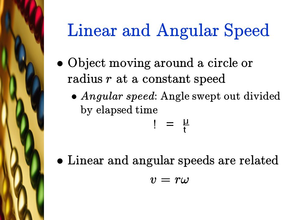 Linear and Angular Speed Object moving around a circle or radius r at a constant speed Angular speed: Angle swept out divided by elapsed time Linear a