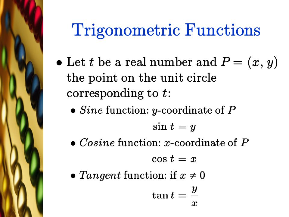Trigonometric Functions Let t be a real number and P = (x, y) the point on the unit circle corresponding to t: Sine function: y-coordinate of P sin t