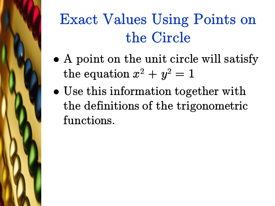 Exact Values Using Points on the Circle A point on the unit circle will satisfy the equation x 2 + y 2 = 1 Use this information together with the defi