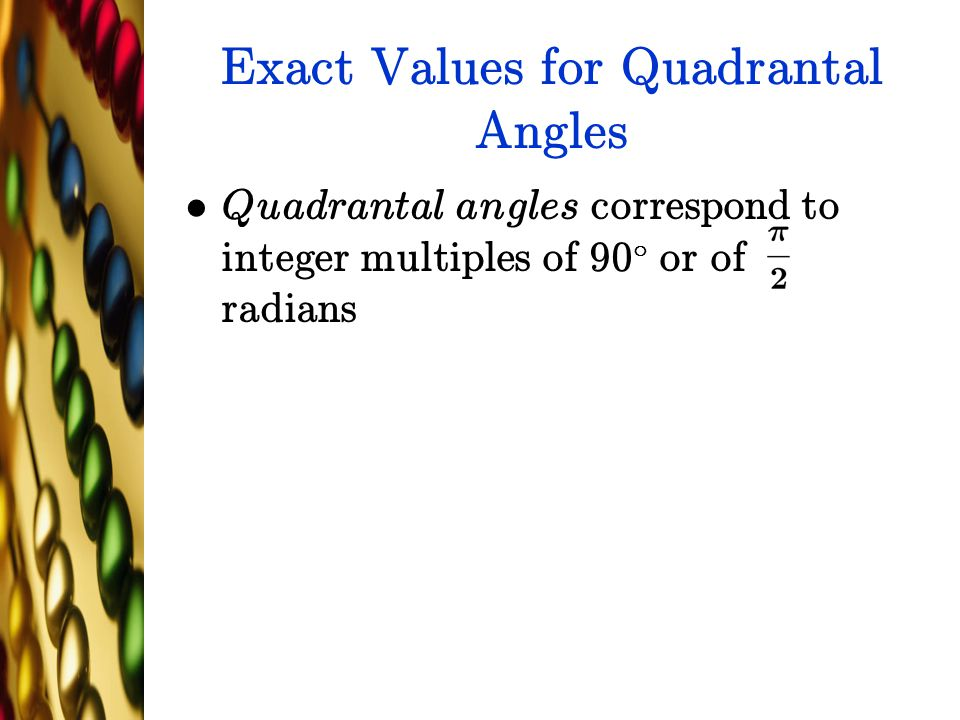 Exact Values for Quadrantal Angles Quadrantal angles correspond to integer multiples of 90 ± or of radians