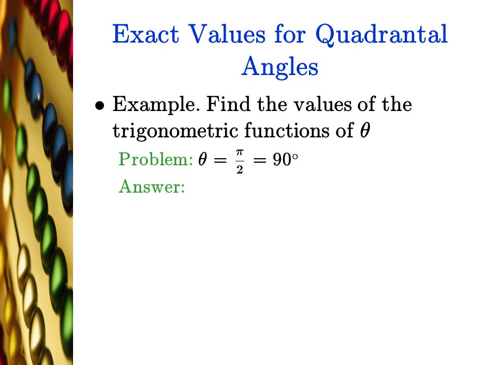 Exact Values for Quadrantal Angles Example. Find the values of the trigonometric functions of µ Problem: µ = = 90 ± Answer: