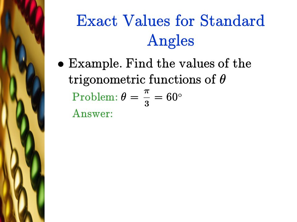 Exact Values for Standard Angles Example. Find the values of the trigonometric functions of µ Problem: µ = = 60 ± Answer: