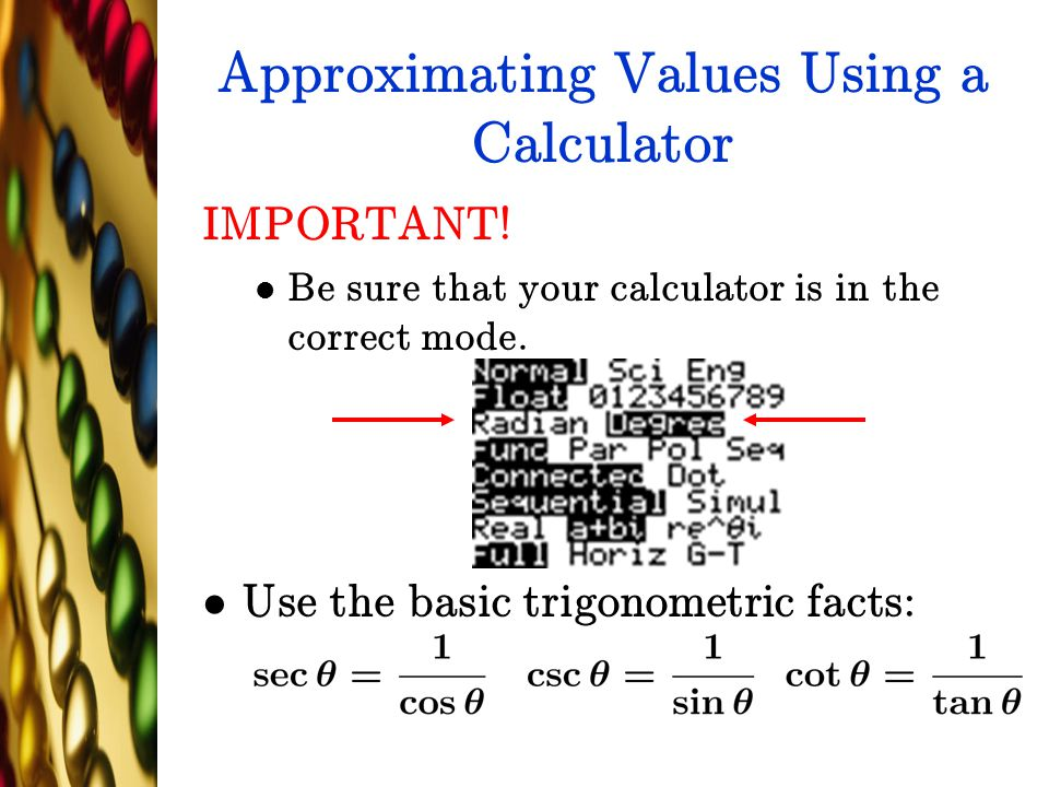 Approximating Values Using a Calculator IMPORTANT! Be sure that your calculator is in the correct mode. Use the basic trigonometric facts: