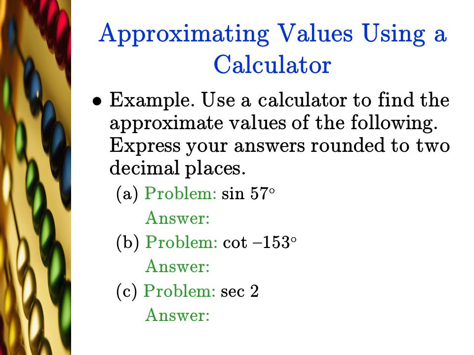 Approximating Values Using a Calculator Example. Use a calculator to find the approximate values of the following. Express your answers rounded to two