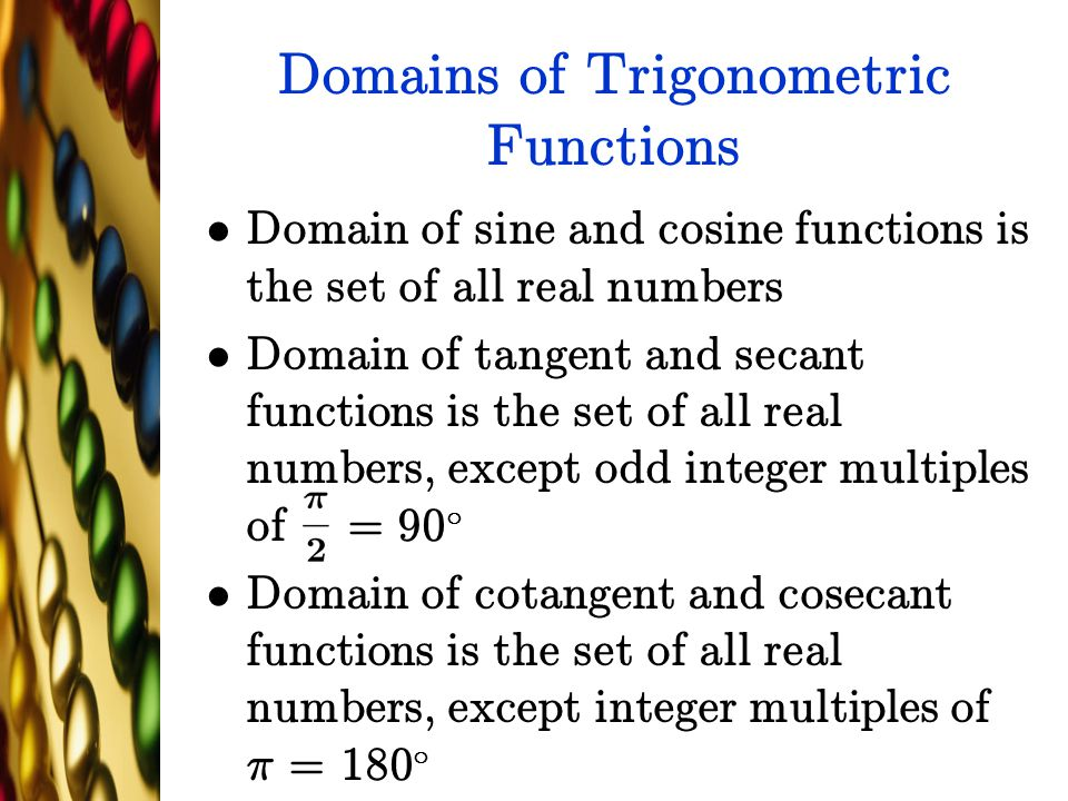Domains of Trigonometric Functions Domain of sine and cosine functions is the set of all real numbers Domain of tangent and secant functions is the se